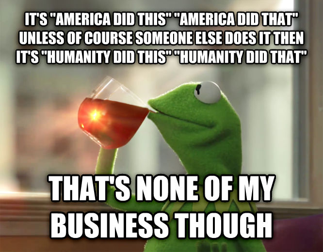 Kermit the Frog - But That s None Of My Business it s  america did this   america did that  unless of course someone else does it then it s  humanity did this   humanity did that   that s none of my business though , made with livememe meme maker