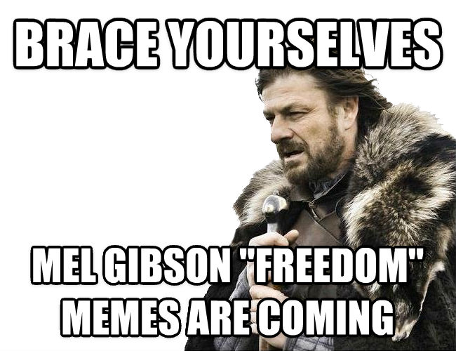 Imminent Ned / Brace Yourselves brace yourselves mel gibson  freedom  memes are coming , made with livememe meme maker