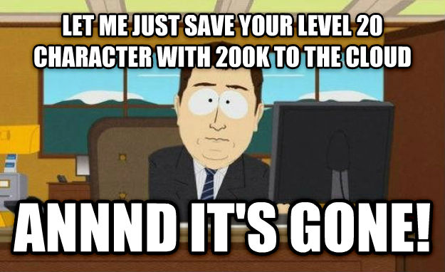 And It s Gone let me just save your level 20 character with 200k to the cloud annnd it s gone! , made with livememe meme maker