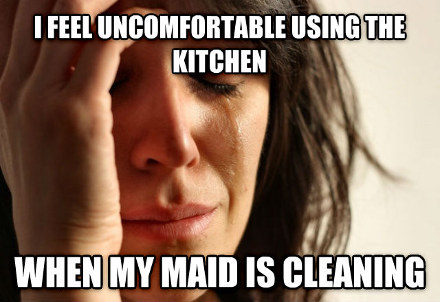 First World Problems i feel uncomfortable using the kitchen when my maid is cleaning , made with livememe meme maker