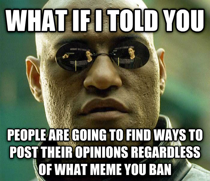 Matrix Morpheus what if i told you people are going to find ways to post their opinions regardless of what meme you ban , made with livememe meme generator