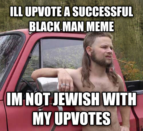 Almost Politically Correct Redneck ill upvote a successful black man meme im not jewish with my upvotes , made with livememe meme maker