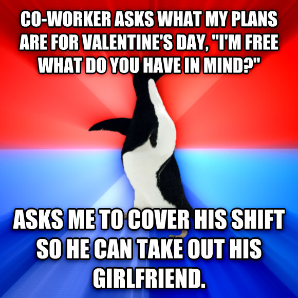 Socially Awesome Awkward Penguin co-worker asks what my plans are for valentine s day,  i m free what do you have in mind?  asks me to cover his shift so he can take out his girlfriend.  , made with livememe meme creator
