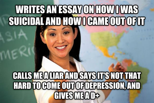 Unhelpful High School Teacher writes an essay on how i was suicidal and how i came out of it calls me a liar and says it s not that hard to come out of depression, and gives me a d+ , made with livememe meme creator
