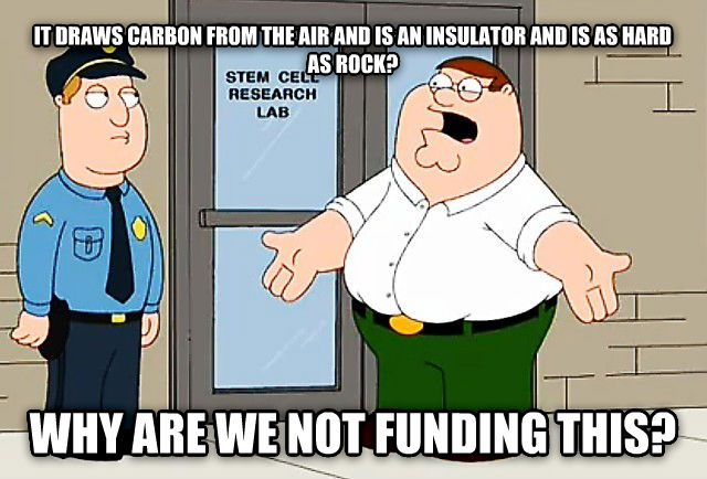 Why are we not funding this Peter it draws carbon from the air and is an insulator and is as hard as rock? why are we not funding this? , made with livememe meme creator