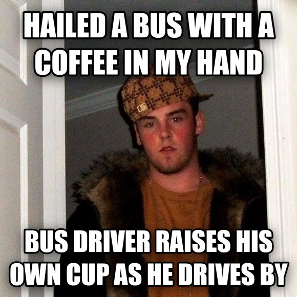 Scumbag Steve hailed a bus with a coffee in my hand bus driver raises his own cup as he drives by , made with livememe meme creator