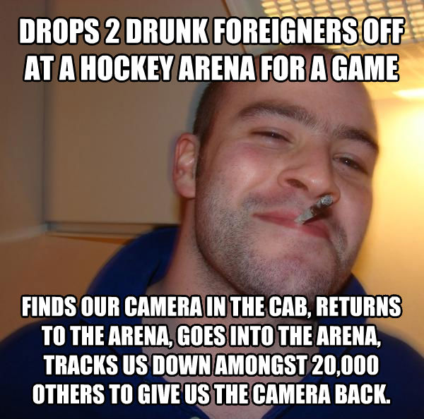 Good Guy Greg drops 2 drunk foreigners off at a hockey arena for a game  finds our camera in the cab, returns to the arena, goes into the arena, tracks us down amongst 20,000 others to give us the camera back. , made with livememe meme generator