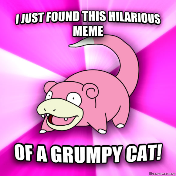 Slowpoke i just found this hilarious meme of a grumpy cat!  , made with livememe meme generator