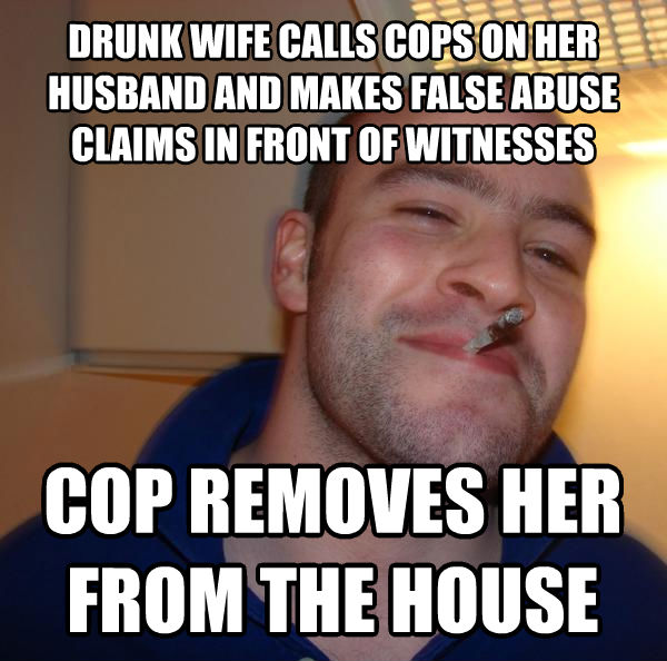 Good Guy Greg drunk wife calls cops on her husband and makes false abuse claims in front of witnesses cop removes her from the house , made with livememe meme generator