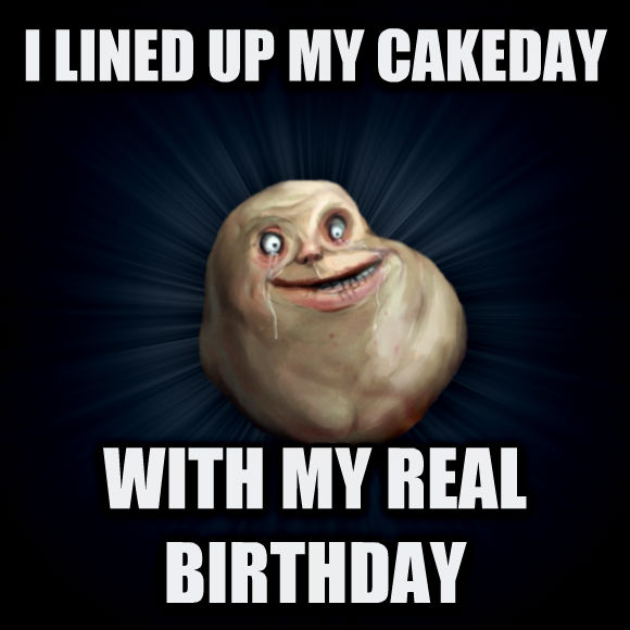 Forever Alone i lined up my cakeday with my real birthday  , made with livememe meme generator