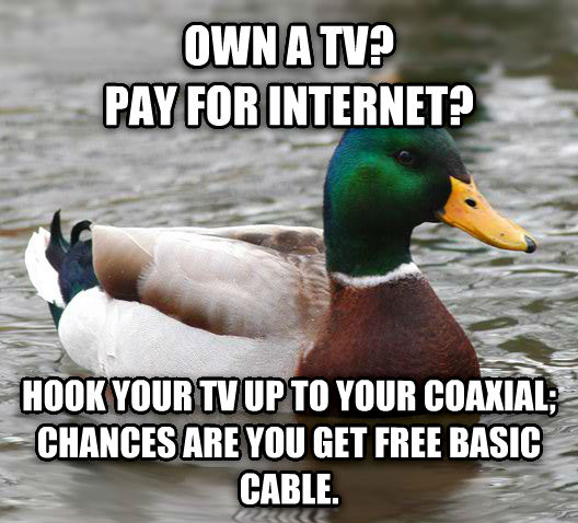 Actual Advice Mallard own a tv?   pay for internet? hook your tv up to your coaxial;  chances are you get free basic cable. , made with livememe meme maker