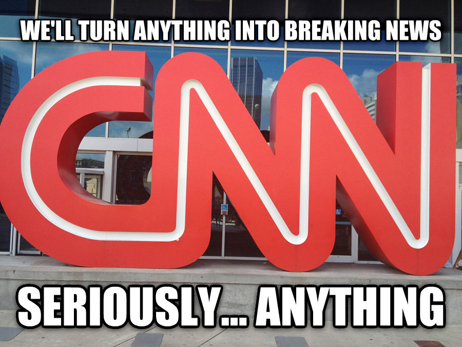 cnn we ll turn anything into breaking news seriously... anything , made with livememe meme maker
