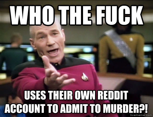 Annoyed Picard who the heck uses their own reddit account to admit to murder?! , made with livememe meme maker