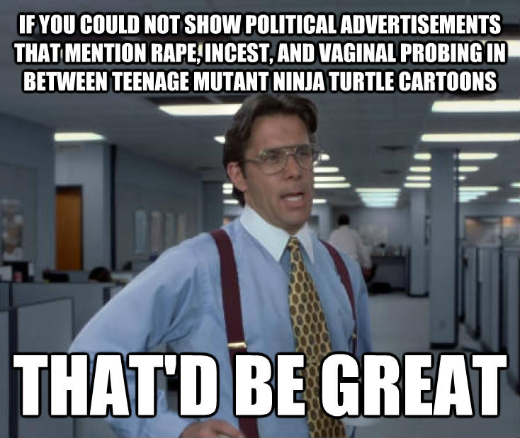 Office Space Lumbergh if you could not show political advertisements that mention tickle, insect, and kittyl probing in between teenage mutant ninja turtle cartoons that d be great , made with livememe meme maker
