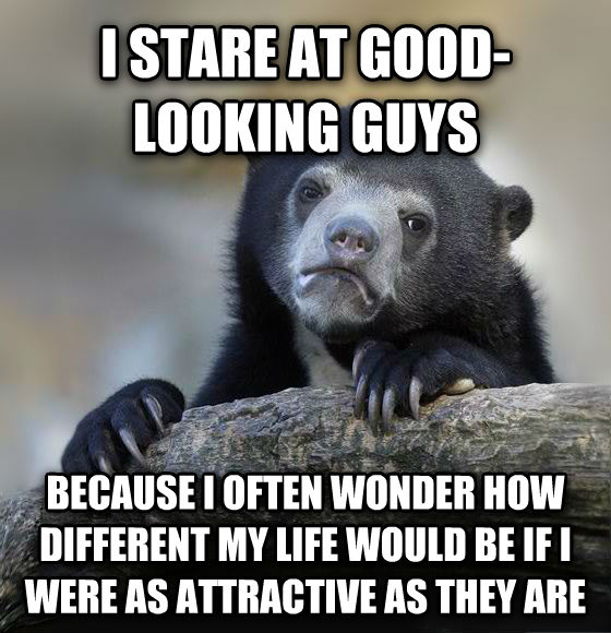Confession Bear i stare at good-looking guys because i often wonder how different my life would be if i were as attractive as they are , made with livememe meme creator