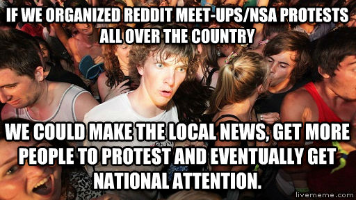 Sudden Clarity Clarence if we organized reddit meet-ups/nsa protests  all over the country  we could make the local news, get more people to protest and eventually get national attention.  , made with livememe meme creator