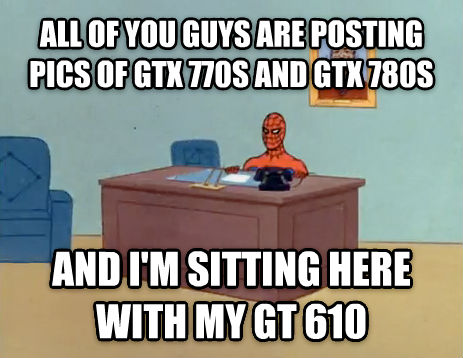 Relaxing Spiderman all of you guys are posting pics of gtx 770s and gtx 780s and i m sitting here with my gt 610 , made with livememe meme generator