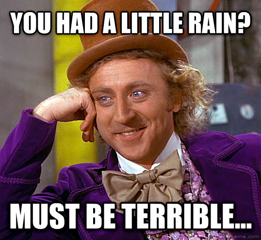 Condescending Wonka you had a little rain? must be terrible... , made with livememe meme maker