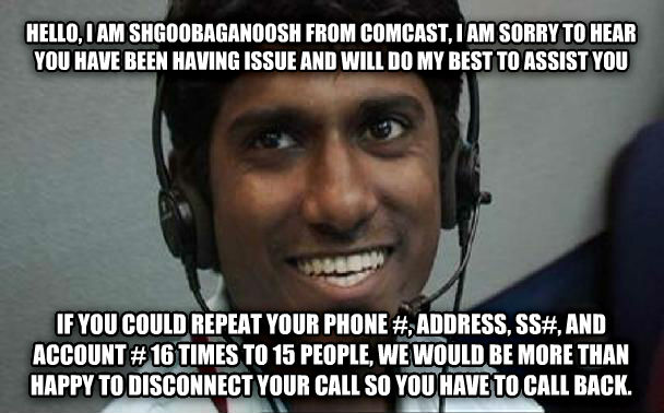 fu comcast hello, i am shgoobaganoosh from comcast, i am sorry to hear you have been having issue and will do my best to assist you if you could repeat your phone #, address, ss#, and account # 16 times to 15 people, we would be more than happy to disconnect your call so you have to call back. , made with livememe meme maker