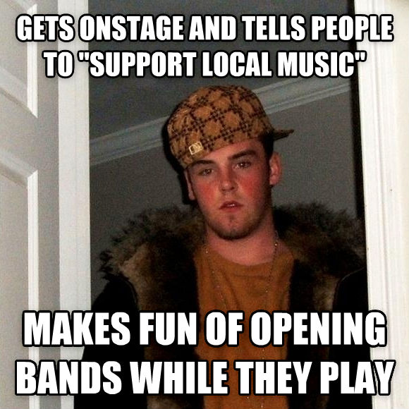 Scumbag Steve gets onstage and tells people to  support local music  makes fun of opening bands while they play , made with livememe meme generator