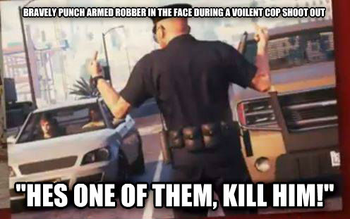 GTA 5 Cop Logic bravely punch armed robber in the face during a voilent cop shoot out  hes one of them, kill him!  , made with livememe meme creator