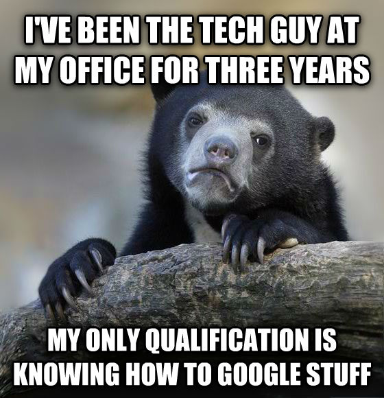 Confession Bear i ve been the tech guy at my office for three years my only qualification is knowing how to google stuff , made with livememe meme creator