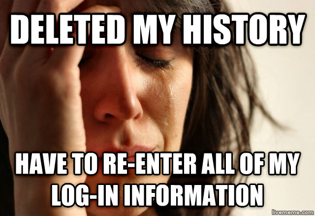 First World Problems deleted my history have to re-enter all of my log-in information , made with livememe meme maker