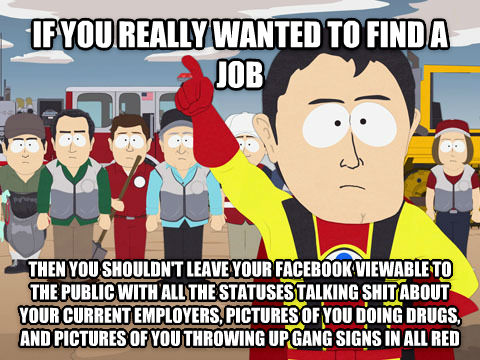 Captain Hindsight if you really wanted to find a job  then you shouldn t leave your facebook viewable to the public with all the statuses talking poop about your current employers, pictures of you doing drugs, and pictures of you throwing up gang signs in all red , made with livememe meme creator