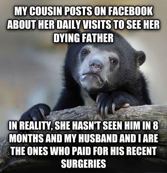 Confession Bear my cousin posts on facebook about her daily visits to see her dying father in reality, she hasn t seen him in 8 months and my husband and i are the ones who paid for his recent surgeries  , made with livememe meme generator