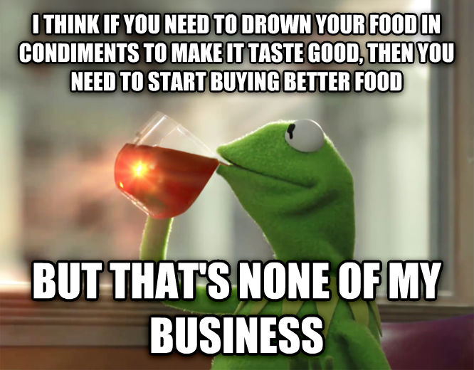 Le Kermit Meme i think if you need to drown your food in condiments to make it taste good, then you need to start buying better food but that s none of my business , made with livememe meme generator