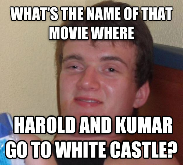 10 Guy what   s the name of that movie where  harold and kumar go to white castle?  , made with livememe meme creator