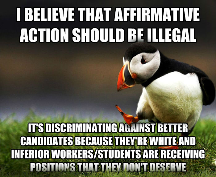 Unpopular Opinion Puffin i believe that affirmative action should be illegal it s discriminating against better candidates because they re white and inferior workers/students are receiving positions that they don t deserve , made with livememe meme maker