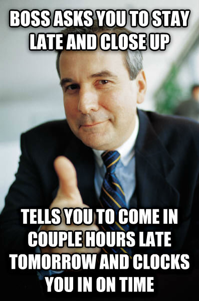 Good Guy Boss boss asks you to stay late and close up tells you to come in couple hours late tomorrow and clocks you in on time , made with livememe meme generator