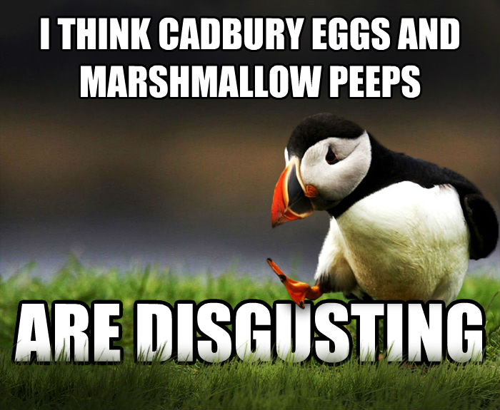 Unpopular Opinion Puffin i think cadbury eggs and marshmallow peeps are disgusting , made with livememe meme maker