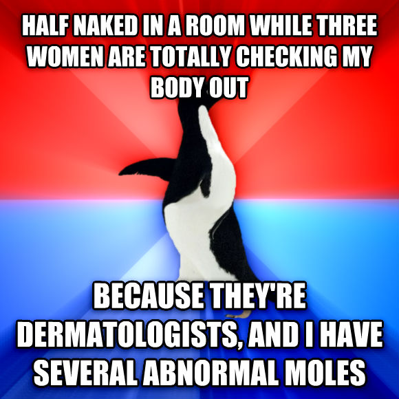 Socially Awesome Awkward Penguin half naked in a room while three women are totally checking my body out because they re dermatologists, and i have several abnormal moles  , made with livememe meme maker