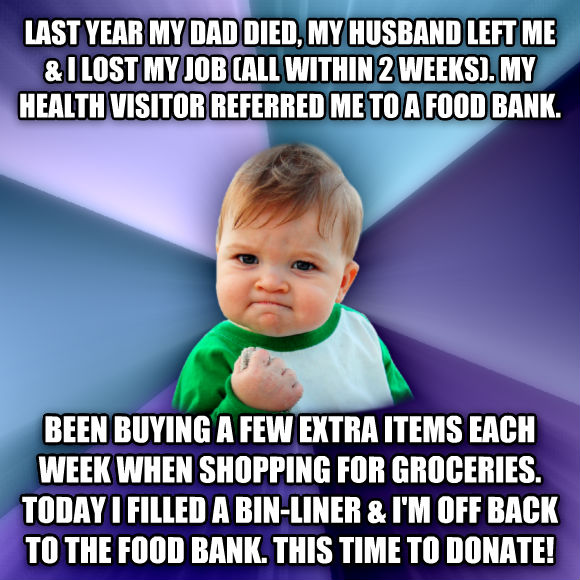 Success Kid last year my dad died, my husband left me & i lost my job (all within 2 weeks). my health visitor referred me to a food bank.  been buying a few extra items each week when shopping for groceries. today i filled a bin-liner & i m off back to the food bank. this time to donate!  , made with livememe meme generator