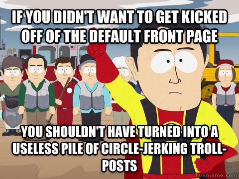 Captain Hindsight if you didn t want to get kicked off of the default front page you shouldn t have turned into a useless pile of circle-jerking troll-posts , made with livememe meme creator