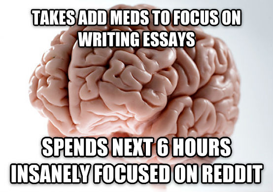 Scumbag Brain takes add meds to focus on writing essays spends next 6 hours insanely focused on reddit , made with livememe meme maker