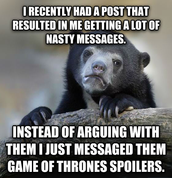 Confession Bear i recently had a post that resulted in me getting a lot of nasty messages.  instead of arguing with them i just messaged them game of thrones spoilers.  , made with livememe meme generator