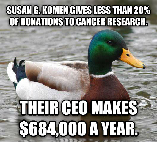Actual Advice Mallard susan g. komen gives less than 20% of donations to cancer research. their ceo makes $684,000 a year. , made with livememe meme maker