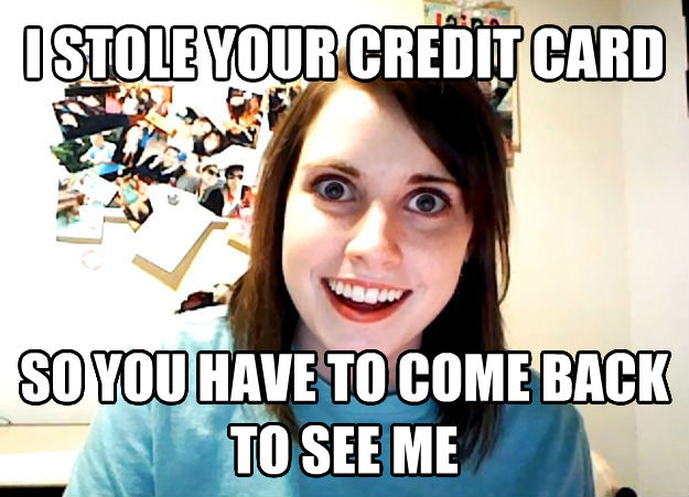 Overly Attached Girlfriend i stole your credit card so you have to come back to see me , made with livememe meme generator