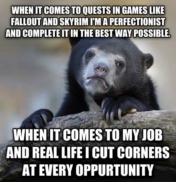 Confession Bear when it comes to quests in games like fallout and skyrim i m a perfectionist and complete it in the best way possible. when it comes to my job and real life i cut corners at every oppurtunity , made with livememe meme maker