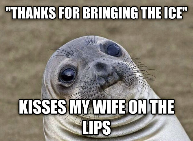 Uncomfortable Situation Seal  thanks for bringing the ice  kisses my wife on the lips , made with livememe meme maker