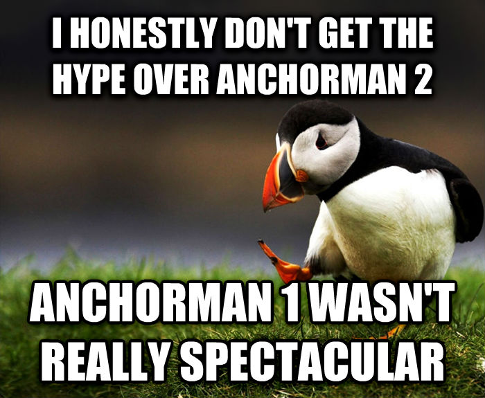Unpopular Opinion Puffin i honestly don t get the hype over anchorman 2 anchorman 1 wasn t really spectacular , made with livememe meme generator