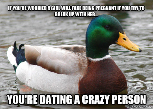 Actual Advice Mallard if you re worried a girl will fake being pregnant if you try to break up with her... you re dating a crazy person , made with livememe meme creator