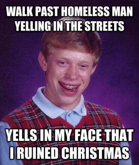 Bad Luck Brian walk past homeless man yelling in the streets yells in my face that i ruined christmas , made with livememe meme maker