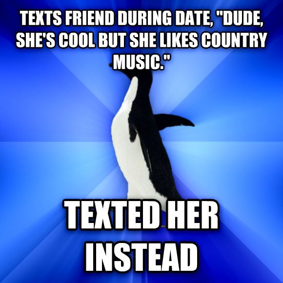 Socially Awkward Penguin texts friend during date,  dude, she s cool but she likes country music.  texted her instead  , made with livememe meme generator