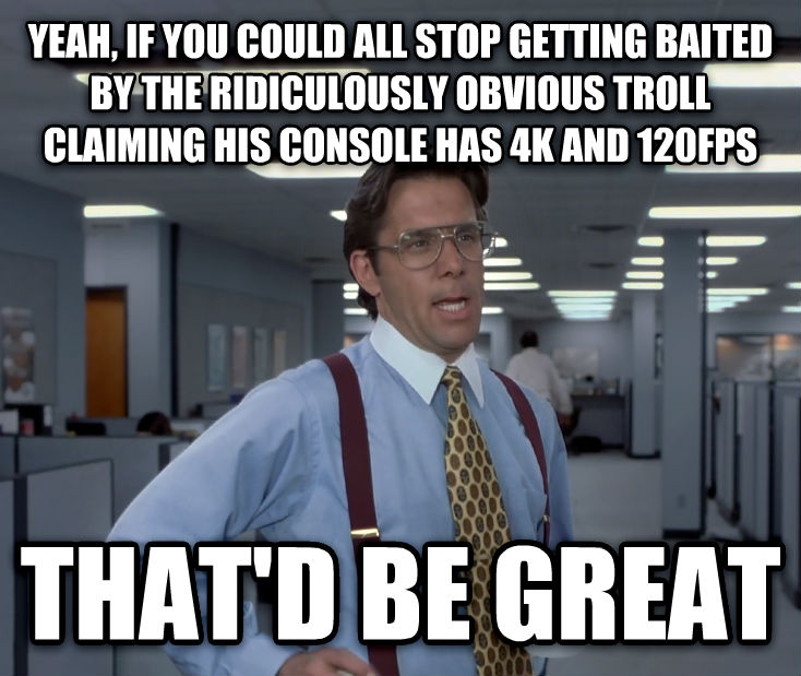 Office Space Lumbergh yeah, if you could all stop getting baited by the ridiculously obvious troll claiming his console has 4k and 120fps that d be great , made with livememe meme creator