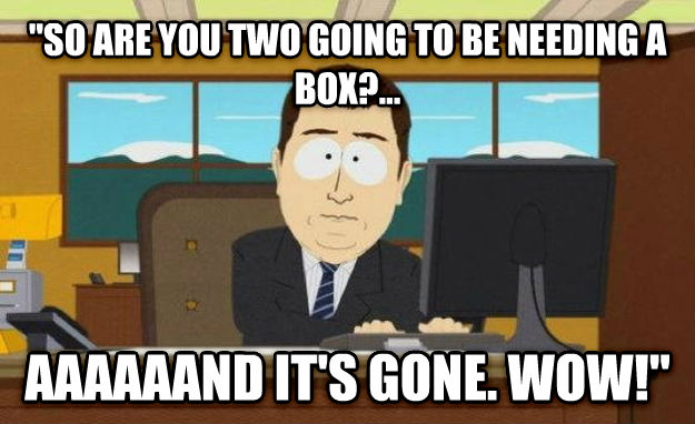 And It s Gone  so are you two going to be needing a box?... aaaaaand it s gone. wow!  , made with livememe meme generator