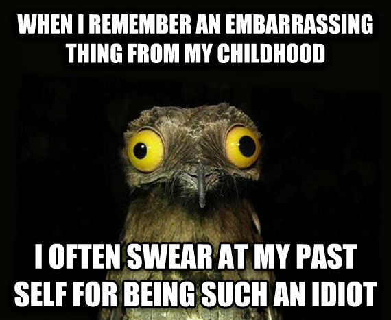 Weird Stuff I Do Potoo when i remember an embarrassing thing from my childhood i often swear at my past self for being such an idiot , made with livememe meme creator